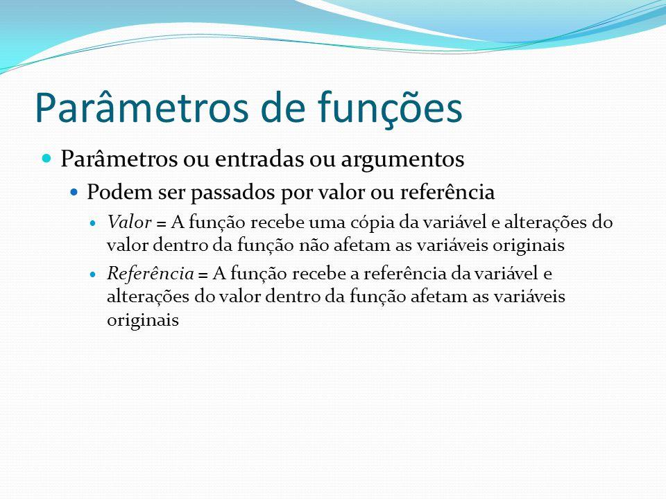 Parâmetros de funções Parâmetros ou entradas ou argumentos Podem ser passados por valor ou referência Valor = A função recebe uma cópia da variável e alterações do valor dentro da função não afetam as variáveis originais Referência = A função recebe a referência da variável e alterações do valor dentro da função afetam as variáveis originais