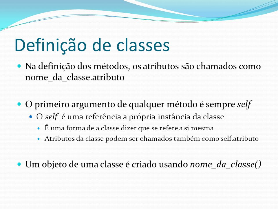 Definição de classes Na definição dos métodos, os atributos são chamados como nome_da_classe.atributo O primeiro argumento de qualquer método é sempre