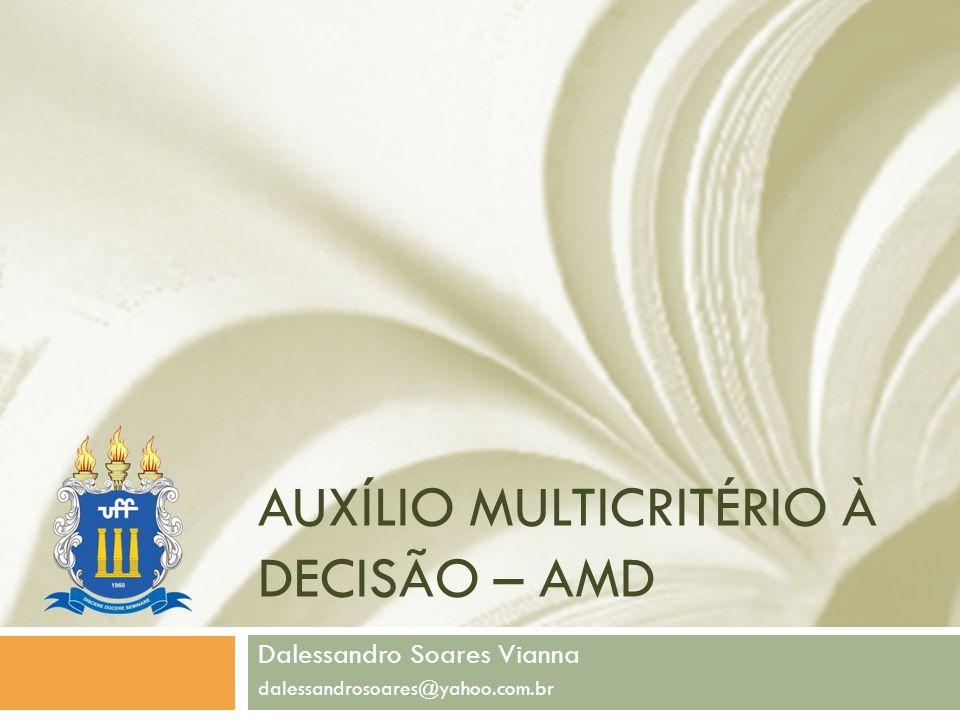 AUXÍLIO MULTICRITÉRIO À DECISÃO – AMD Dalessandro Soares Vianna dalessandrosoares@yahoo.com.br
