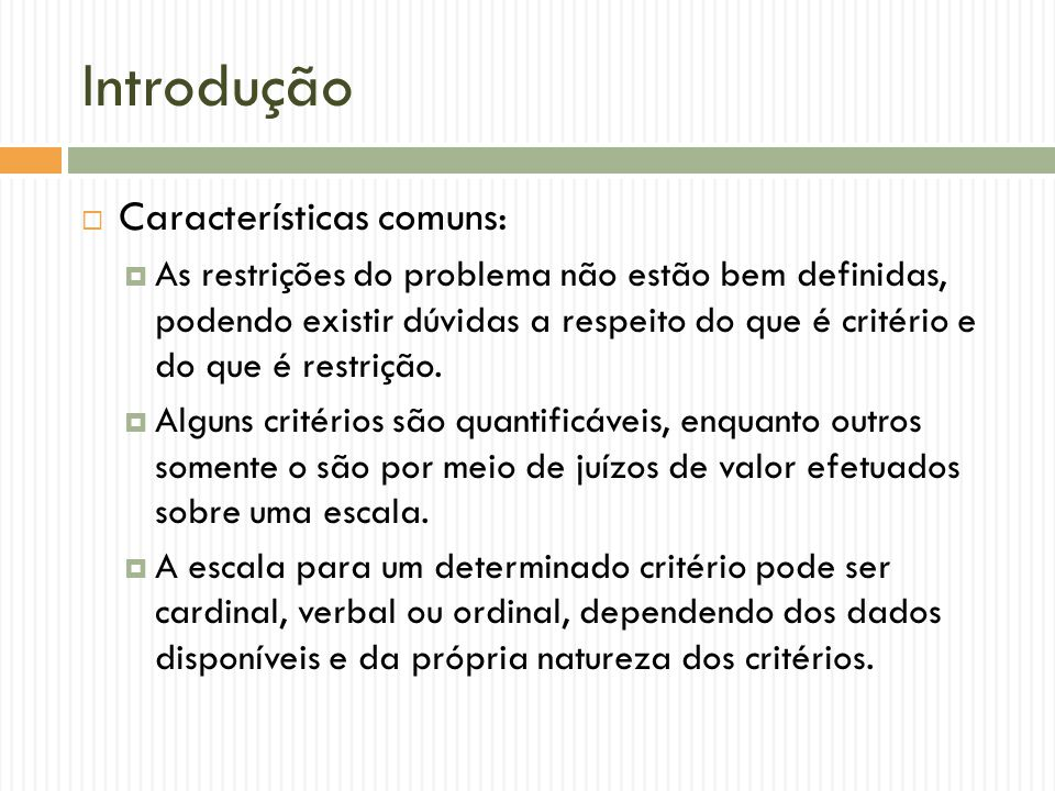 Introdução Características comuns: As restrições do problema não estão bem definidas, podendo existir dúvidas a respeito do que é critério e do que é