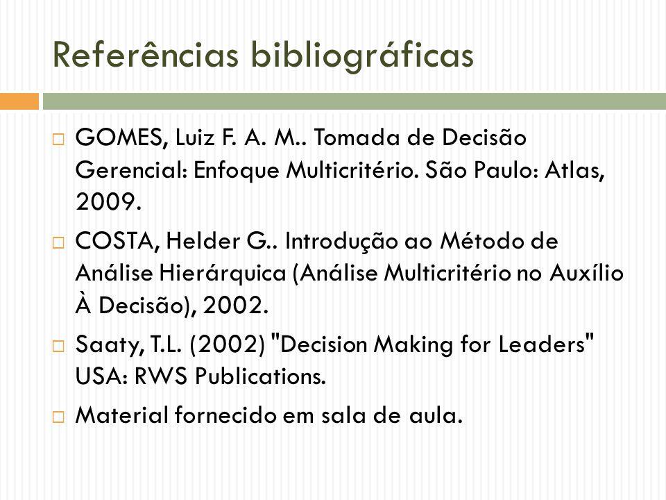 Referências bibliográficas GOMES, Luiz F. A. M.. Tomada de Decisão Gerencial: Enfoque Multicritério. São Paulo: Atlas, 2009. COSTA, Helder G.. Introdu
