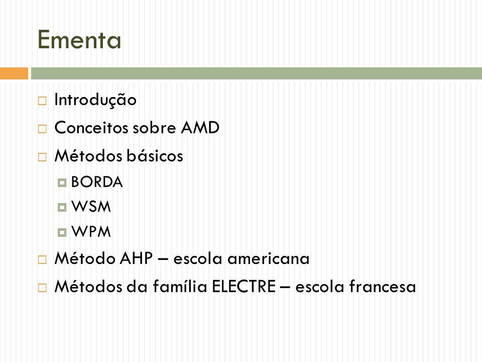 Ementa Introdução Conceitos sobre AMD Métodos básicos BORDA WSM WPM Método AHP – escola americana Métodos da família ELECTRE – escola francesa