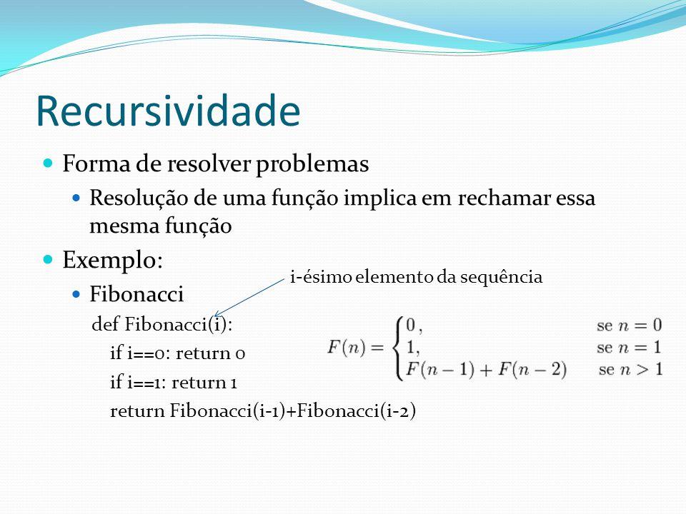 Recursividade Forma de resolver problemas Resolução de uma função implica em rechamar essa mesma função Exemplo: Fibonacci def Fibonacci(i): if i==0: return 0 if i==1: return 1 return Fibonacci(i-1)+Fibonacci(i-2) i-ésimo elemento da sequência