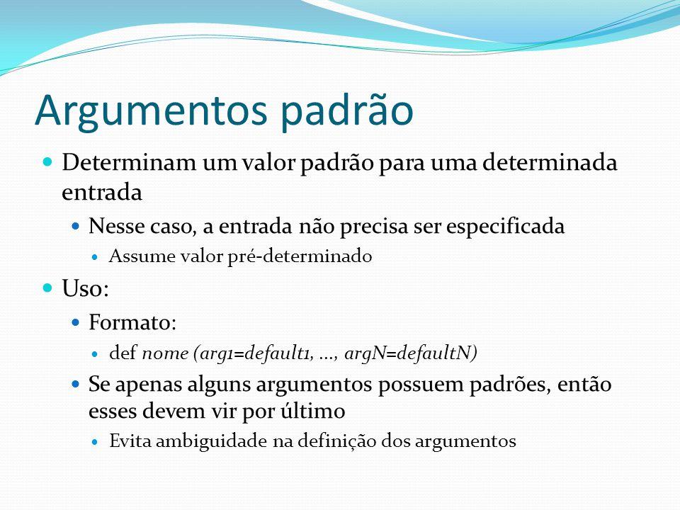 Argumentos padrão Determinam um valor padrão para uma determinada entrada Nesse caso, a entrada não precisa ser especificada Assume valor pré-determinado Uso: Formato: def nome (arg1=default1,..., argN=defaultN) Se apenas alguns argumentos possuem padrões, então esses devem vir por último Evita ambiguidade na definição dos argumentos