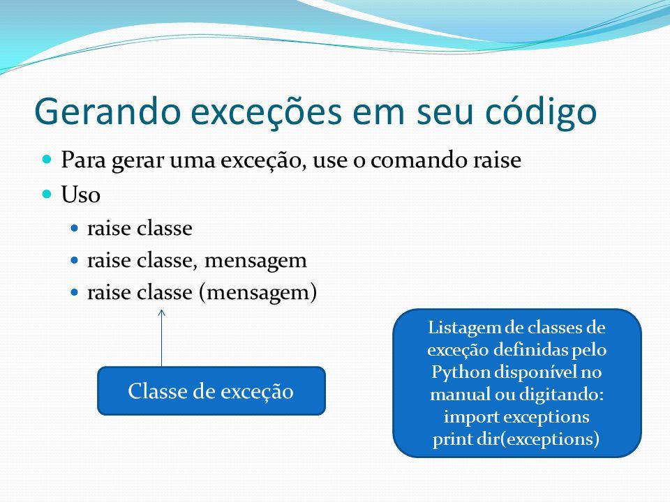 Gerando exceções em seu código Para gerar uma exceção, use o comando raise Uso raise classe raise classe, mensagem raise classe (mensagem) Classe de exceção Listagem de classes de exceção definidas pelo Python disponível no manual ou digitando: import exceptions print dir(exceptions)