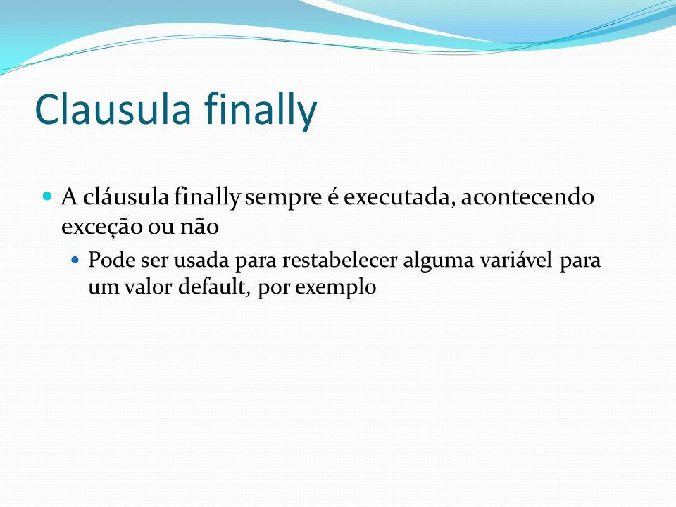 Clausula finally A cláusula finally sempre é executada, acontecendo exceção ou não Pode ser usada para restabelecer alguma variável para um valor default, por exemplo