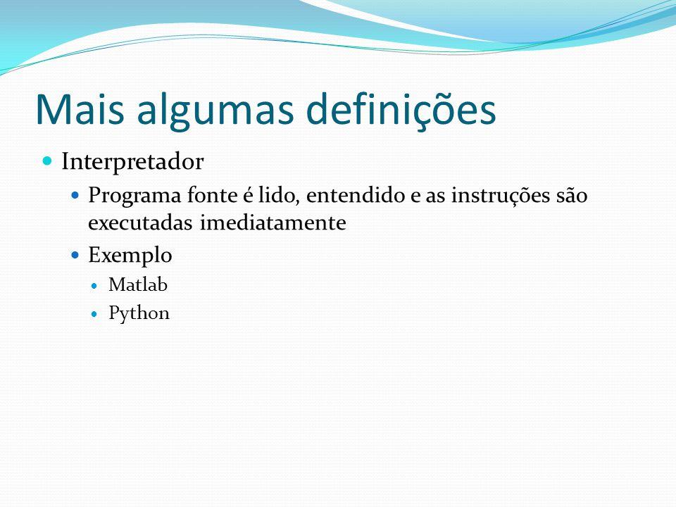 Mais algumas definições Interpretador Programa fonte é lido, entendido e as instruções são executadas imediatamente Exemplo Matlab Python