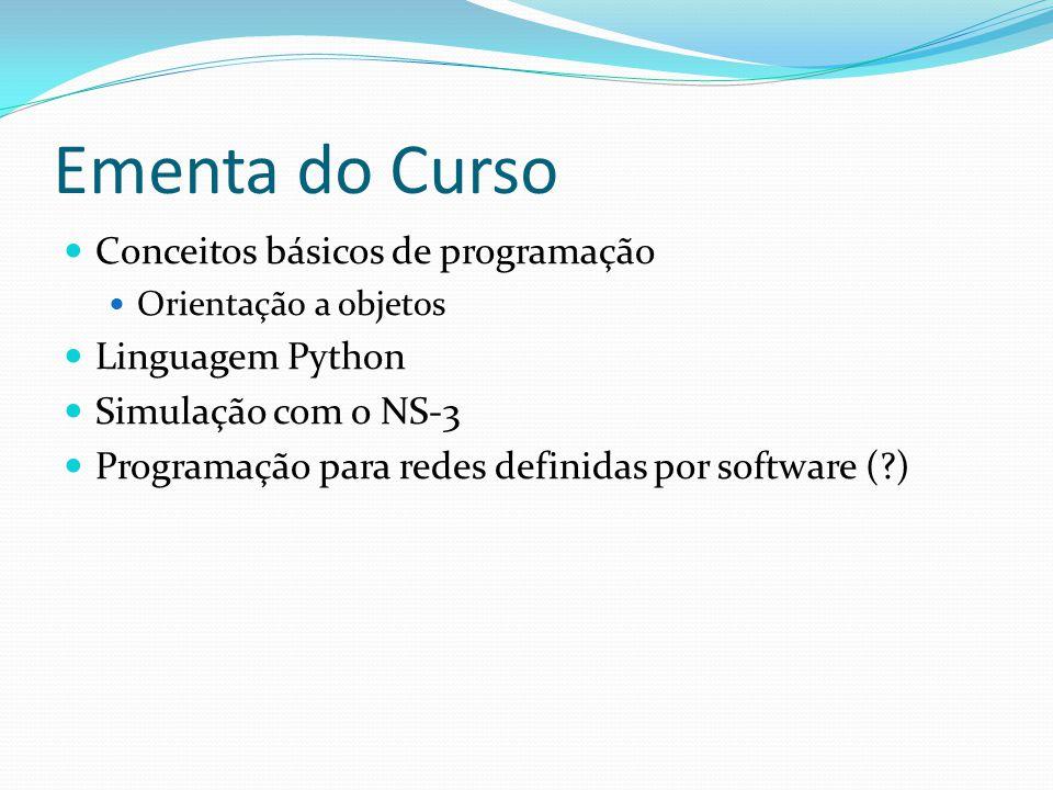 Ementa do Curso Conceitos básicos de programação Orientação a objetos Linguagem Python Simulação com o NS-3 Programação para redes definidas por software (?)