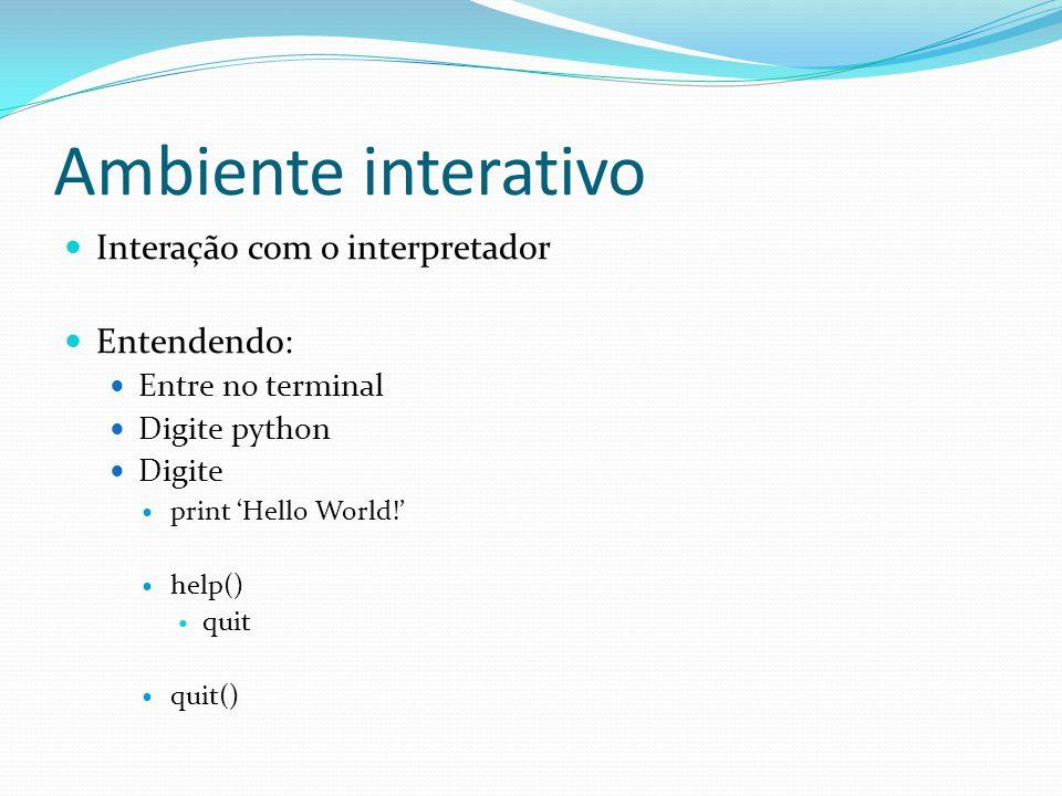 Ambiente interativo Interação com o interpretador Entendendo: Entre no terminal Digite python Digite print Hello World.
