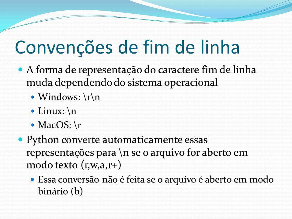 Convenções de fim de linha A forma de representação do caractere fim de linha muda dependendo do sistema operacional Windows: \r\n Linux: \n MacOS: \r Python converte automaticamente essas representações para \n se o arquivo for aberto em modo texto (r,w,a,r+) Essa conversão não é feita se o arquivo é aberto em modo binário (b)