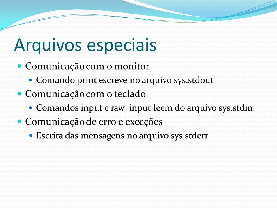 Arquivos especiais Comunicação com o monitor Comando print escreve no arquivo sys.stdout Comunicação com o teclado Comandos input e raw_input leem do arquivo sys.stdin Comunicação de erro e exceções Escrita das mensagens no arquivo sys.stderr