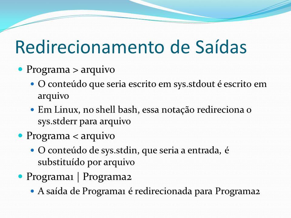 Redirecionamento de Saídas Programa > arquivo O conteúdo que seria escrito em sys.stdout é escrito em arquivo Em Linux, no shell bash, essa notação redireciona o sys.stderr para arquivo Programa < arquivo O conteúdo de sys.stdin, que seria a entrada, é substituído por arquivo Programa1 | Programa2 A saída de Programa1 é redirecionada para Programa2