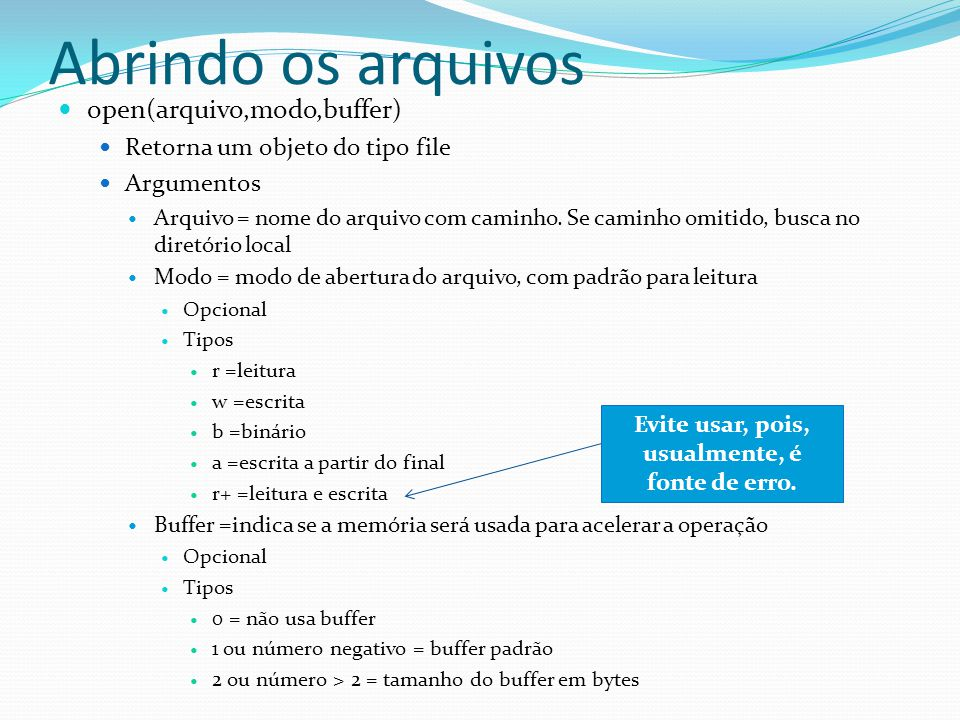 Abrindo os arquivos open(arquivo,modo,buffer) Retorna um objeto do tipo file Argumentos Arquivo = nome do arquivo com caminho. Se caminho omitido, bus