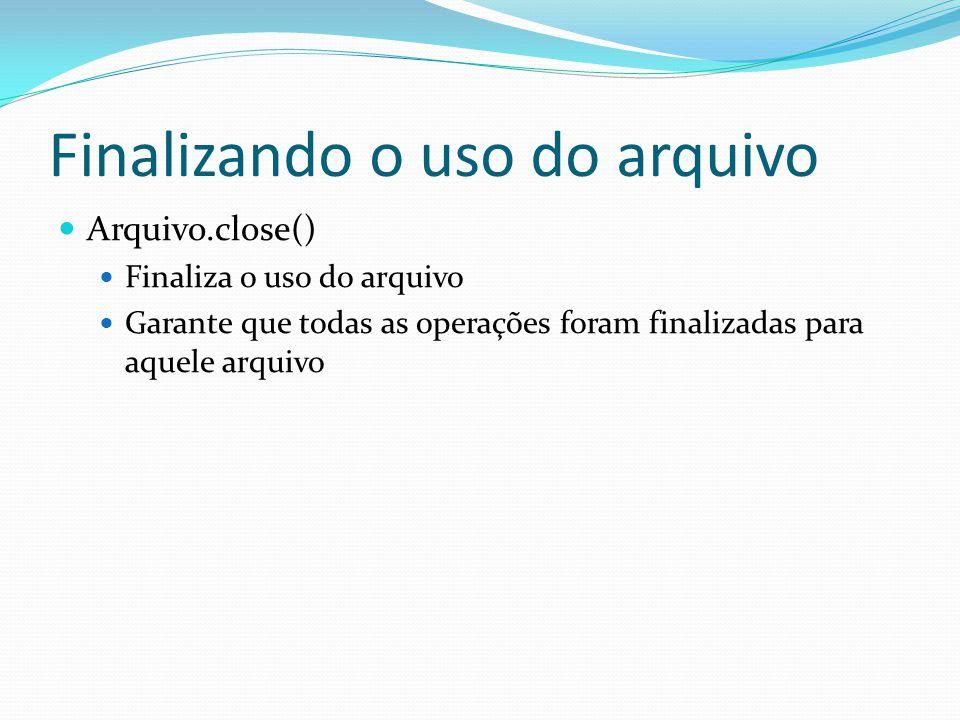 Finalizando o uso do arquivo Arquivo.close() Finaliza o uso do arquivo Garante que todas as operações foram finalizadas para aquele arquivo