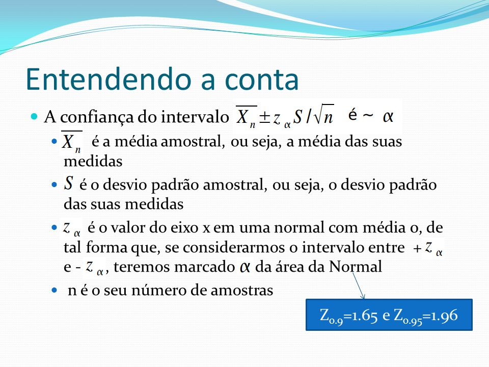Entendendo a conta A confiança do intervalo é a média amostral, ou seja, a média das suas medidas é o desvio padrão amostral, ou seja, o desvio padrão das suas medidas é o valor do eixo x em uma normal com média 0, de tal forma que, se considerarmos o intervalo entre + e -, teremos marcado da área da Normal n é o seu número de amostras Z 0.9 =1.65 e Z 0.95 =1.96