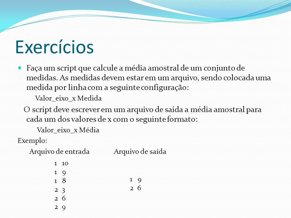 Exercícios Faça um script que calcule a média amostral de um conjunto de medidas. As medidas devem estar em um arquivo, sendo colocada uma medida por