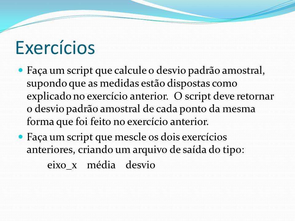 Exercícios Faça um script que calcule o desvio padrão amostral, supondo que as medidas estão dispostas como explicado no exercício anterior.