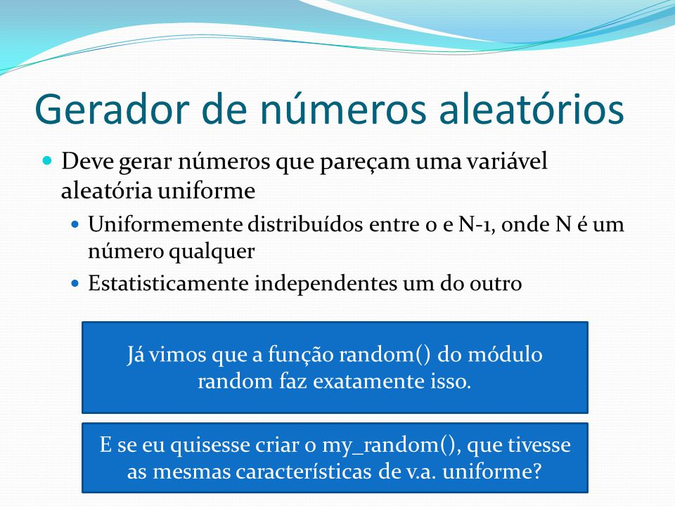 Gerador de números aleatórios Deve gerar números que pareçam uma variável aleatória uniforme Uniformemente distribuídos entre 0 e N-1, onde N é um número qualquer Estatisticamente independentes um do outro Já vimos que a função random() do módulo random faz exatamente isso.