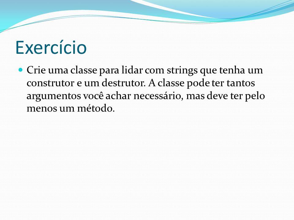 Exercício Crie uma classe para lidar com strings que tenha um construtor e um destrutor. A classe pode ter tantos argumentos você achar necessário, ma