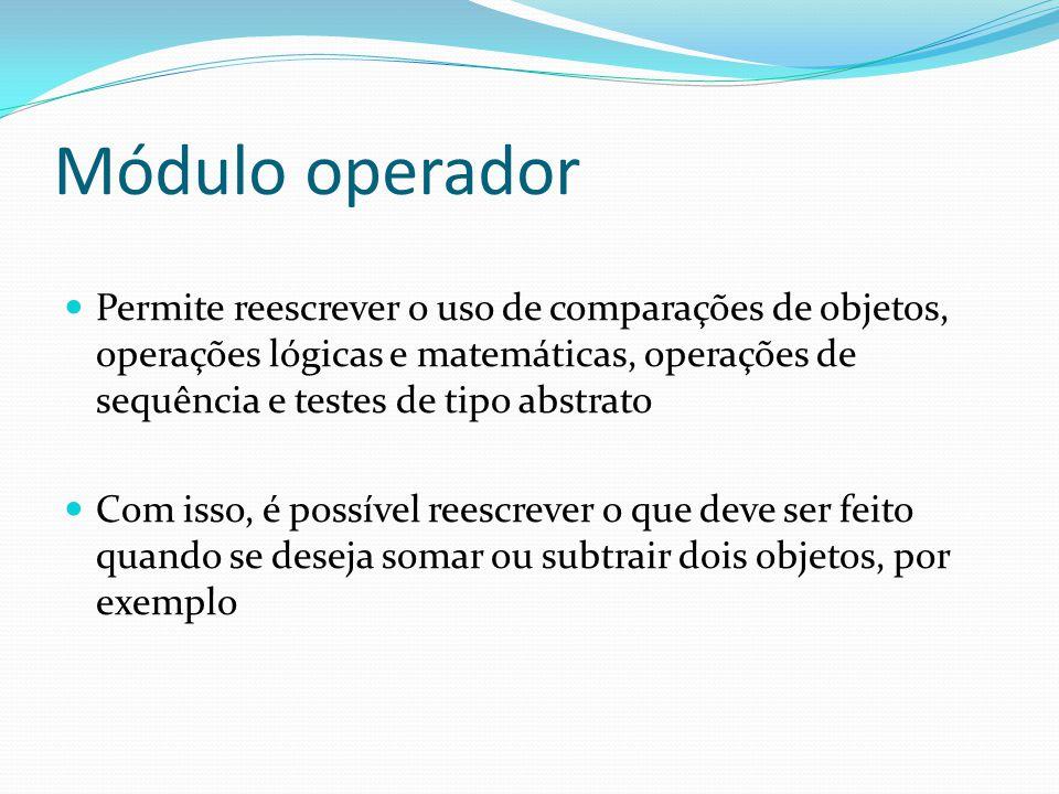 Módulo operador Permite reescrever o uso de comparações de objetos, operações lógicas e matemáticas, operações de sequência e testes de tipo abstrato