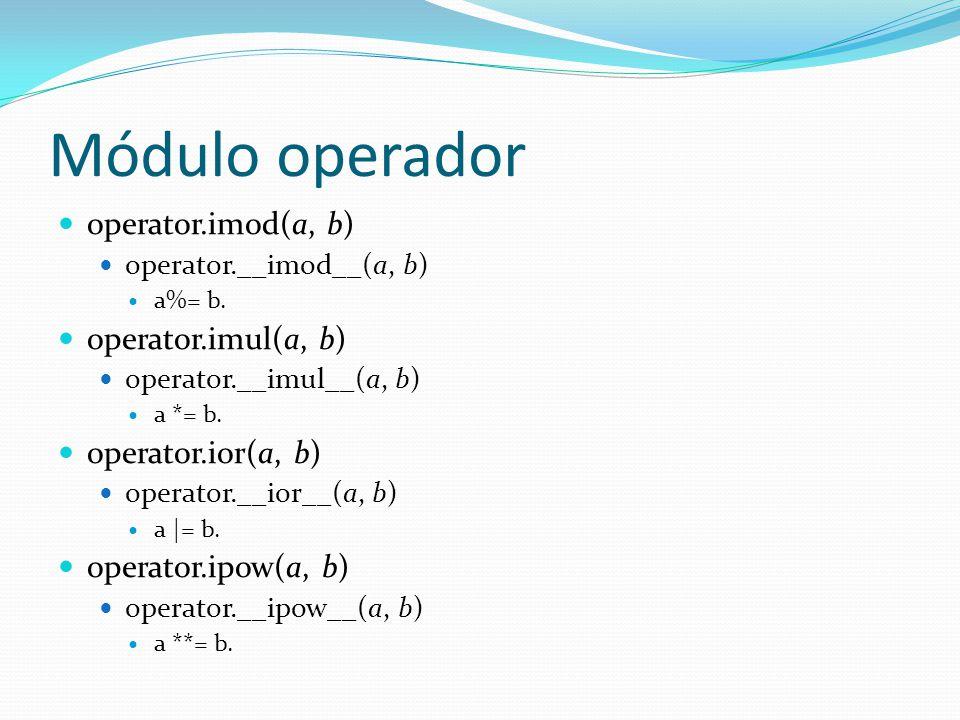 Módulo operador operator.imod(a, b) operator.__imod__(a, b) a%= b. operator.imul(a, b) operator.__imul__(a, b) a *= b. operator.ior(a, b) operator.__i