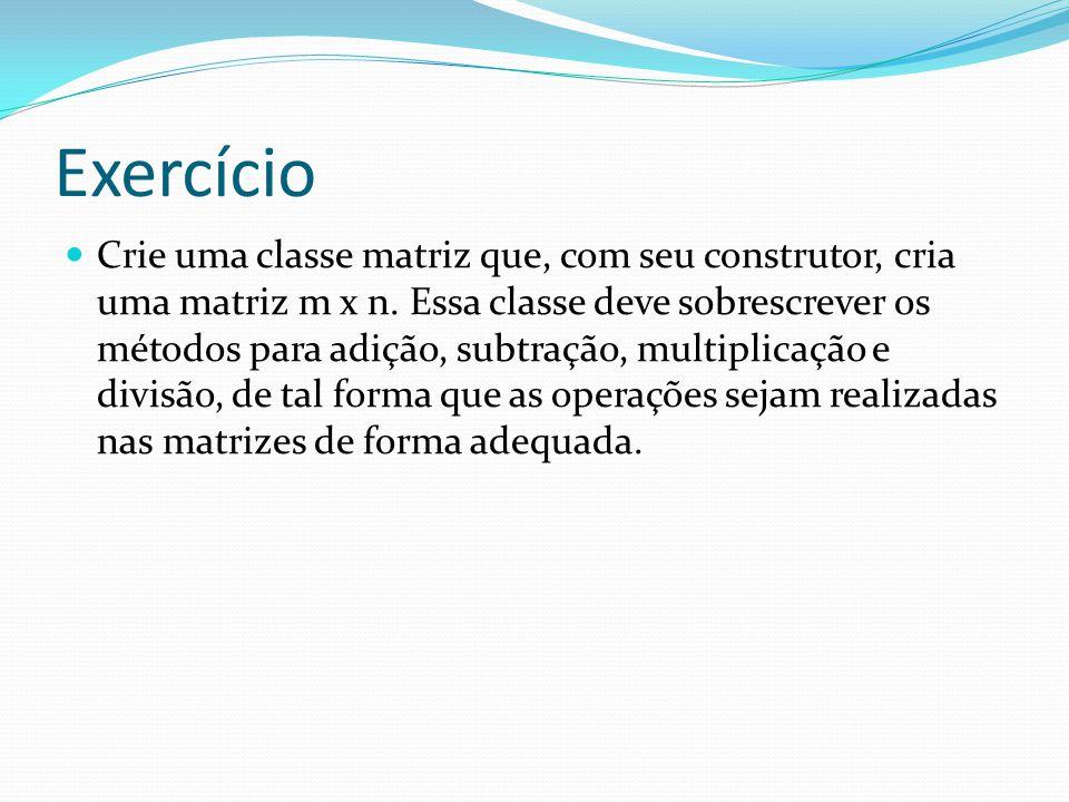 Exercício Crie uma classe matriz que, com seu construtor, cria uma matriz m x n. Essa classe deve sobrescrever os métodos para adição, subtração, mult