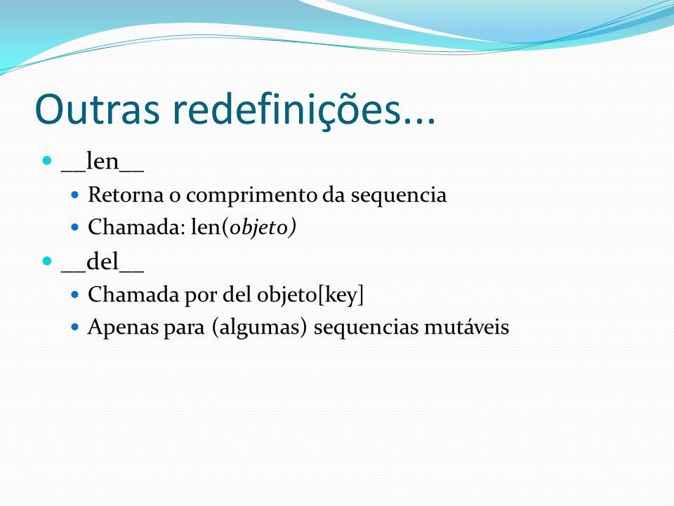Outras redefinições... __len__ Retorna o comprimento da sequencia Chamada: len(objeto) __del__ Chamada por del objeto[key] Apenas para (algumas) seque