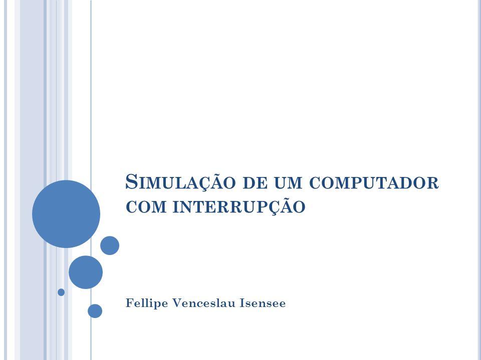 S IMULAÇÃO DE UM COMPUTADOR COM INTERRUPÇÃO Fellipe Venceslau Isensee