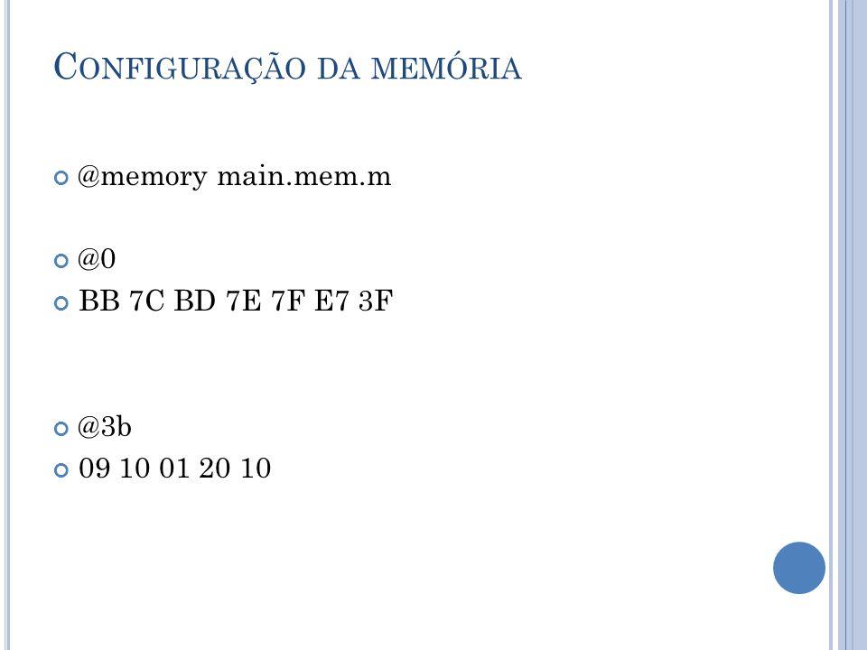 C ONFIGURAÇÃO DA MEMÓRIA @memory main.mem.m @0 BB 7C BD 7E 7F E7 3F @3b 09 10 01 20 10