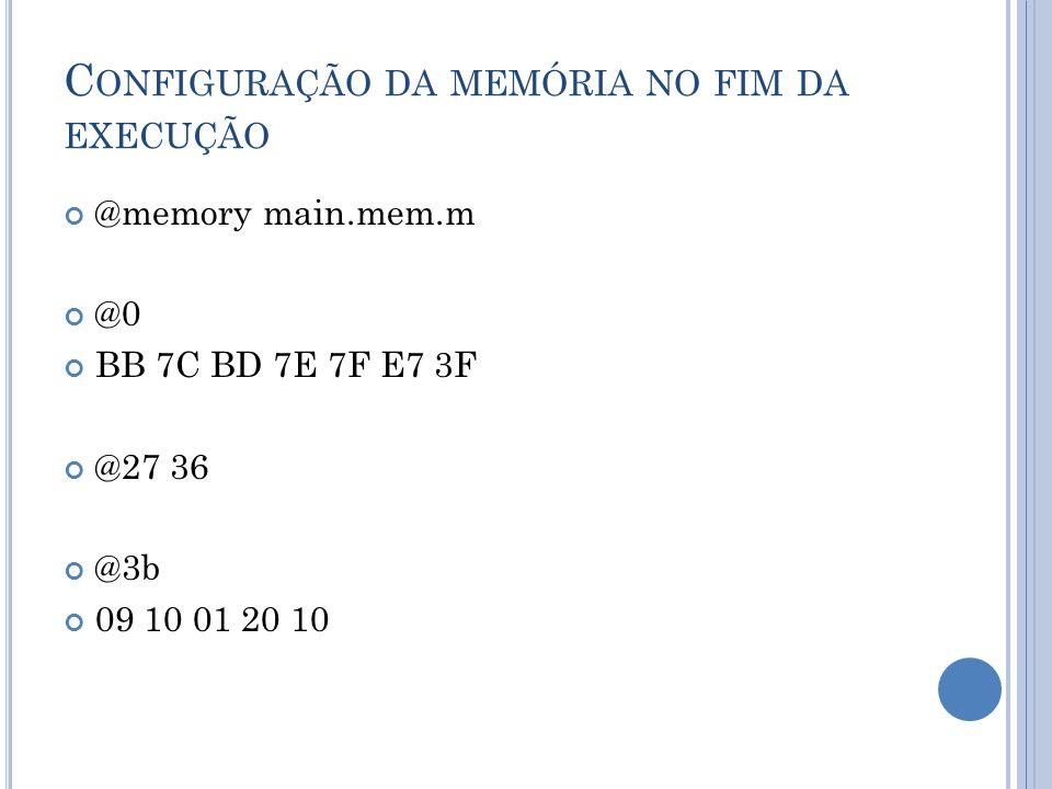 C ONFIGURAÇÃO DA MEMÓRIA NO FIM DA EXECUÇÃO @memory main.mem.m @0 BB 7C BD 7E 7F E7 3F @27 36 @3b 09 10 01 20 10