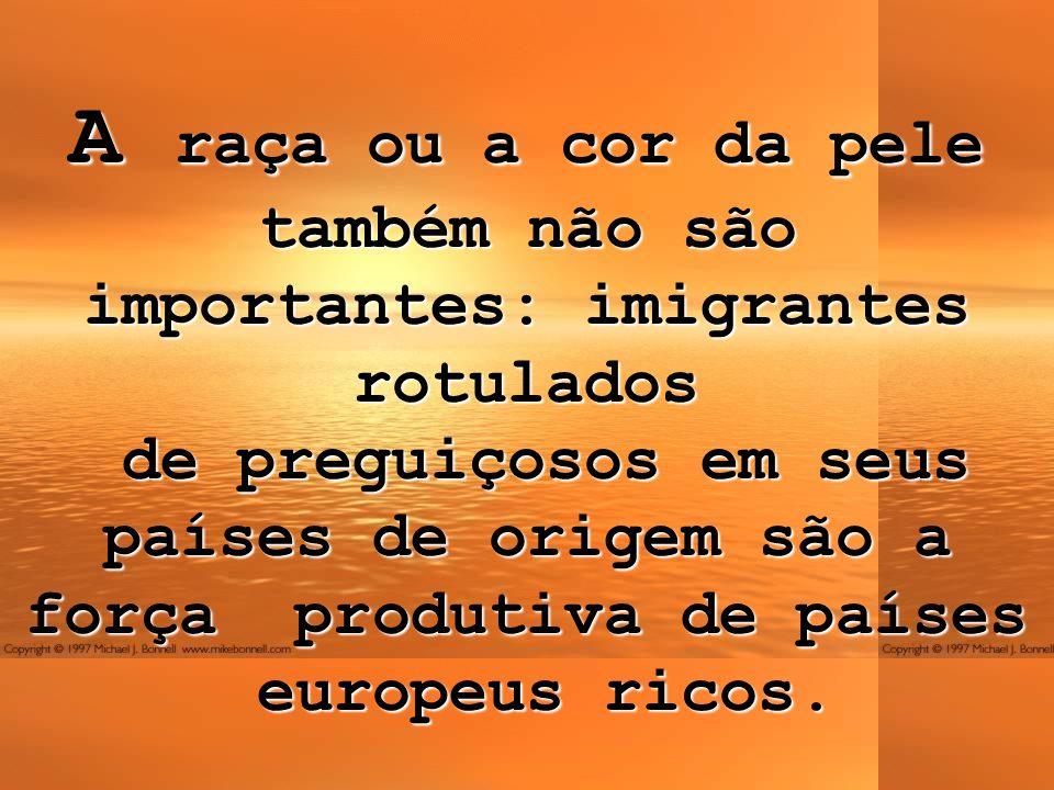 A raça ou a cor da pele também não são importantes: imigrantes rotulados de preguiçosos em seus países de origem são a força produtiva de países europ