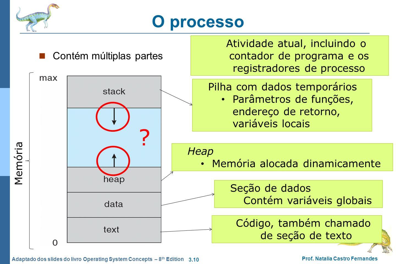 3.10 Prof. Natalia Castro Fernandes Adaptado dos slides do livro Operating System Concepts – 8 th Edition O processo Contém múltiplas partes Código, t