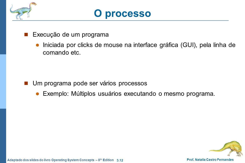3.12 Prof. Natalia Castro Fernandes Adaptado dos slides do livro Operating System Concepts – 8 th Edition O processo Execução de um programa Iniciada