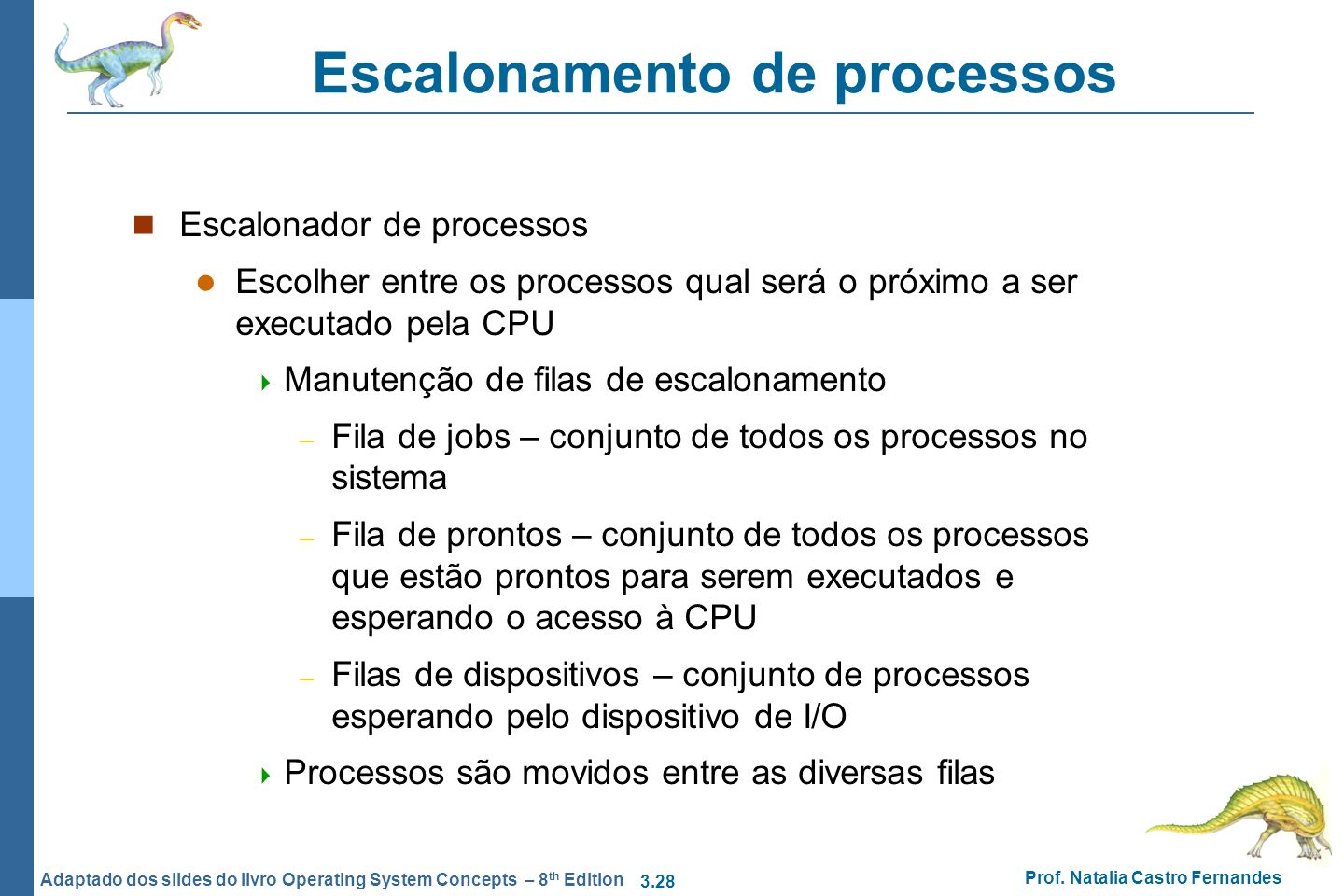 3.28 Prof. Natalia Castro Fernandes Adaptado dos slides do livro Operating System Concepts – 8 th Edition Escalonamento de processos Escalonador de pr