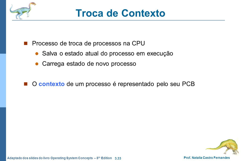 3.33 Prof. Natalia Castro Fernandes Adaptado dos slides do livro Operating System Concepts – 8 th Edition Troca de Contexto Processo de troca de proce