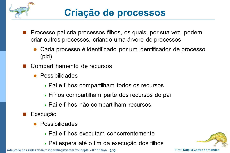 3.35 Prof. Natalia Castro Fernandes Adaptado dos slides do livro Operating System Concepts – 8 th Edition Criação de processos Processo pai cria proce