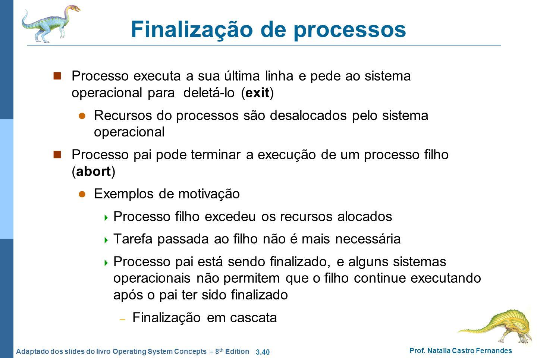 3.40 Prof. Natalia Castro Fernandes Adaptado dos slides do livro Operating System Concepts – 8 th Edition Finalização de processos Processo executa a