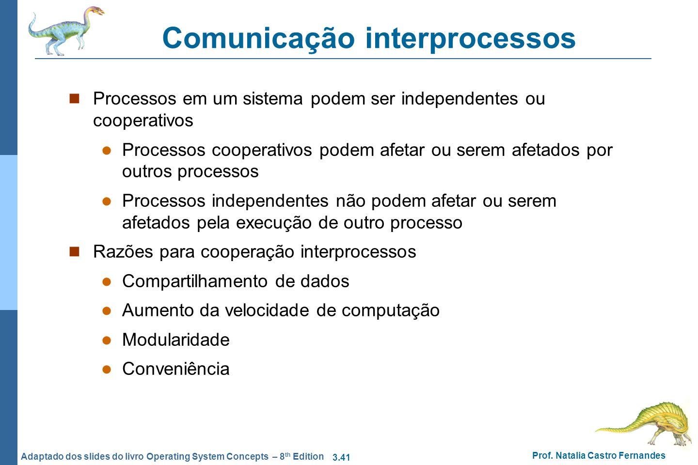 3.41 Prof. Natalia Castro Fernandes Adaptado dos slides do livro Operating System Concepts – 8 th Edition Comunicação interprocessos Processos em um s