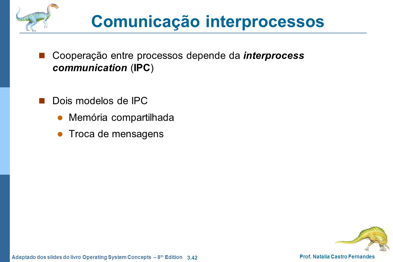 3.42 Prof. Natalia Castro Fernandes Adaptado dos slides do livro Operating System Concepts – 8 th Edition Comunicação interprocessos Cooperação entre