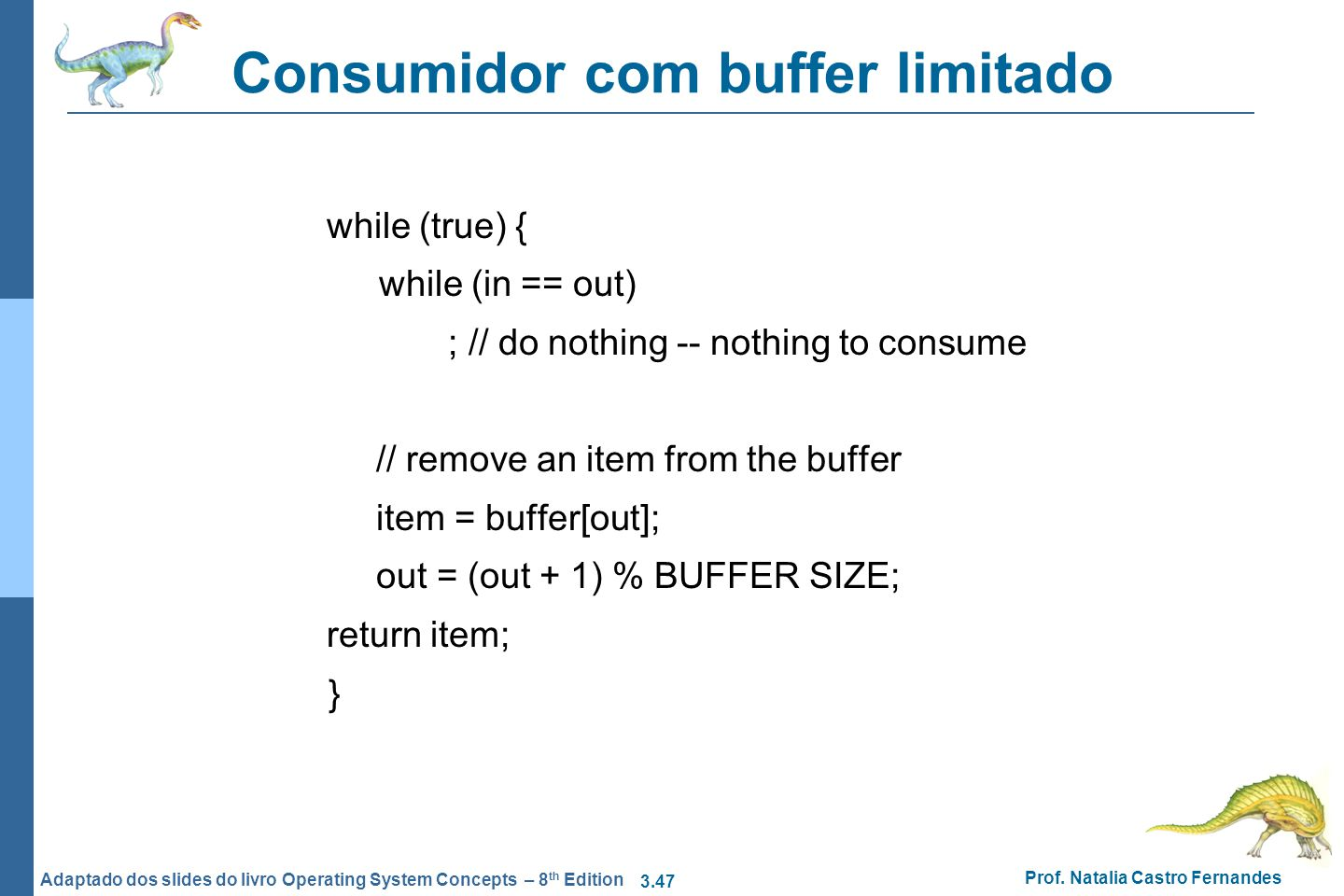 3.47 Prof. Natalia Castro Fernandes Adaptado dos slides do livro Operating System Concepts – 8 th Edition Consumidor com buffer limitado while (true)