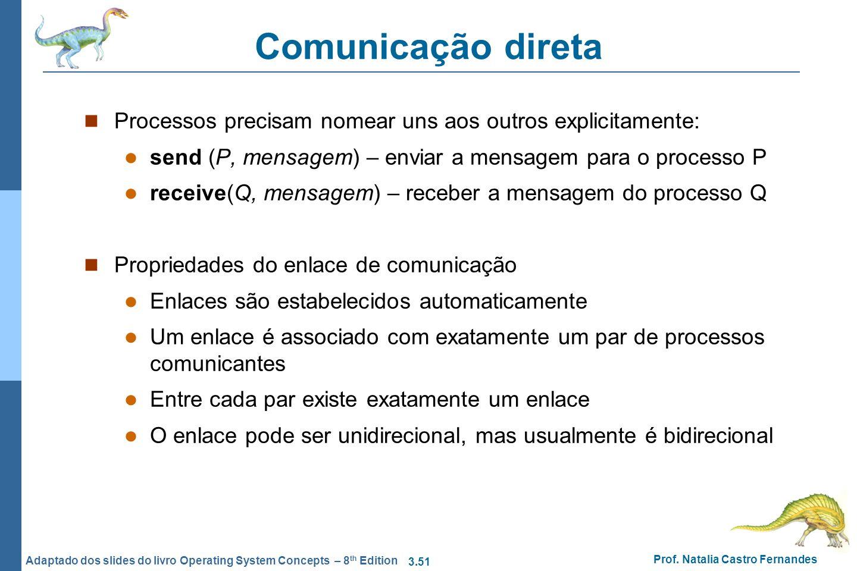 3.51 Prof. Natalia Castro Fernandes Adaptado dos slides do livro Operating System Concepts – 8 th Edition Comunicação direta Processos precisam nomear