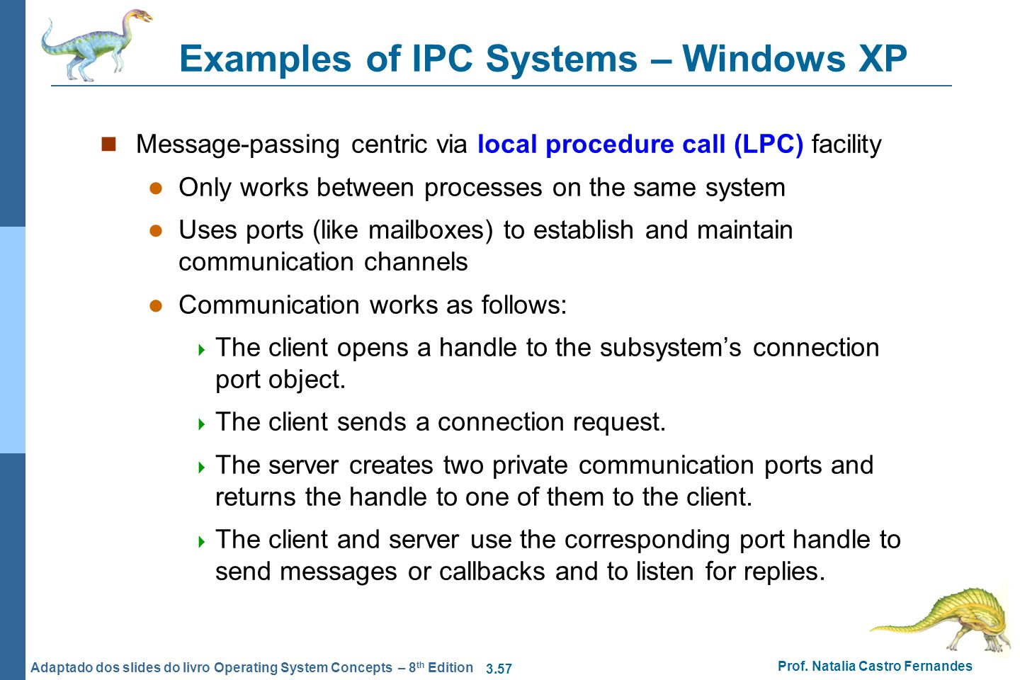 3.57 Prof. Natalia Castro Fernandes Adaptado dos slides do livro Operating System Concepts – 8 th Edition Examples of IPC Systems – Windows XP Message