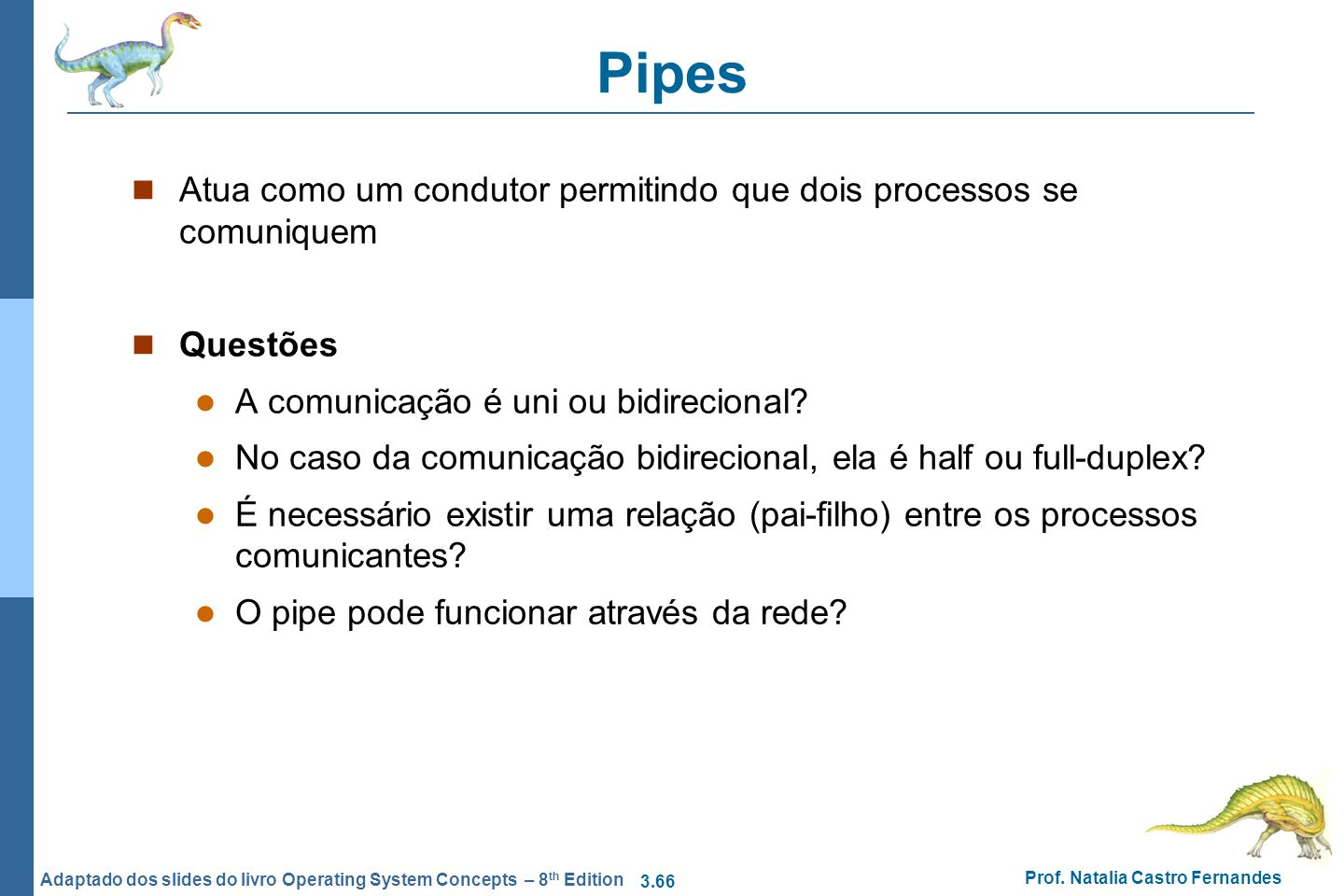3.66 Prof. Natalia Castro Fernandes Adaptado dos slides do livro Operating System Concepts – 8 th Edition Pipes Atua como um condutor permitindo que d