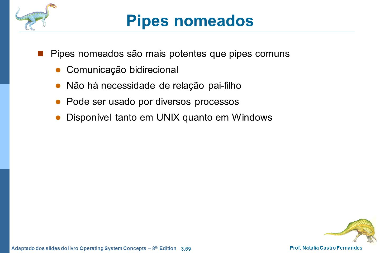 3.69 Prof. Natalia Castro Fernandes Adaptado dos slides do livro Operating System Concepts – 8 th Edition Pipes nomeados Pipes nomeados são mais poten