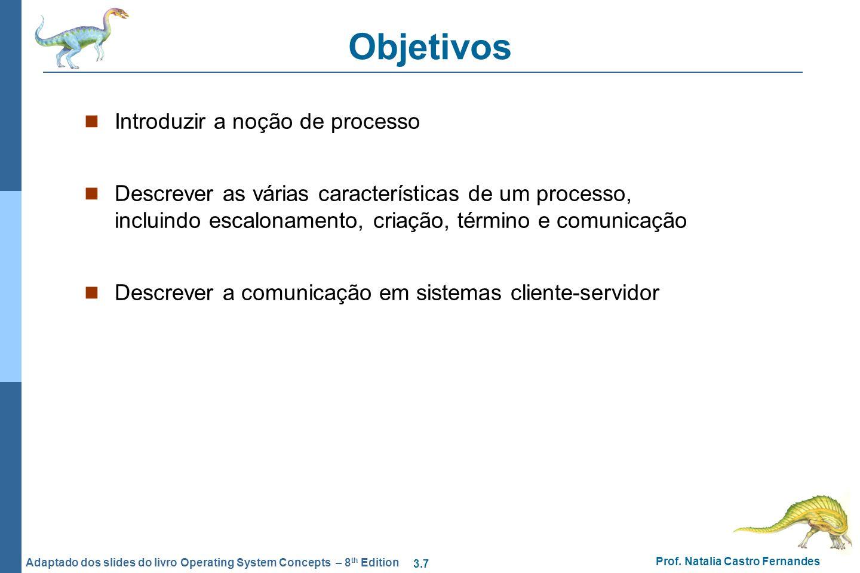 3.7 Prof. Natalia Castro Fernandes Adaptado dos slides do livro Operating System Concepts – 8 th Edition Objetivos Introduzir a noção de processo Desc
