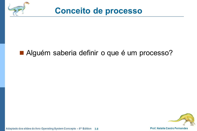 3.8 Prof. Natalia Castro Fernandes Adaptado dos slides do livro Operating System Concepts – 8 th Edition Conceito de processo Alguém saberia definir o