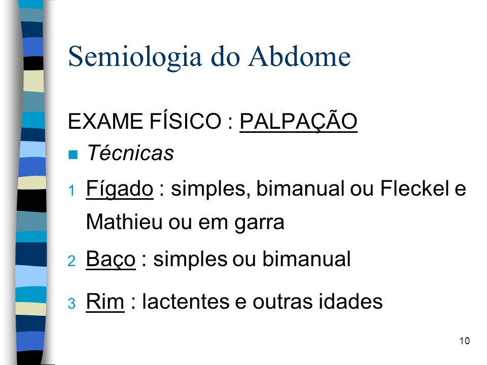 10 Semiologia do Abdome EXAME FÍSICO : PALPAÇÃO n Técnicas 1 Fígado : simples, bimanual ou Fleckel e Mathieu ou em garra 2 Baço : simples ou bimanual