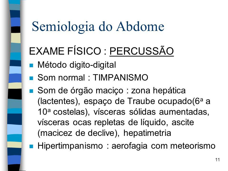 11 Semiologia do Abdome EXAME FÍSICO : PERCUSSÃO n Método digito-digital n Som normal : TIMPANISMO n Som de órgão maciço : zona hepática (lactentes),