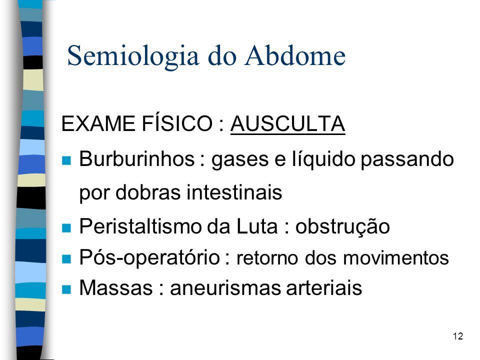 12 Semiologia do Abdome EXAME FÍSICO : AUSCULTA n Burburinhos : gases e líquido passando por dobras intestinais n Peristaltismo da Luta : obstrução n