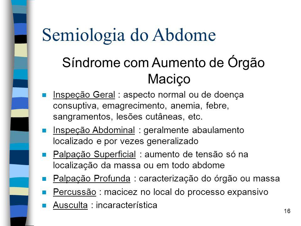 16 Semiologia do Abdome Síndrome com Aumento de Órgão Maciço n Inspeção Geral : aspecto normal ou de doença consuptiva, emagrecimento, anemia, febre,